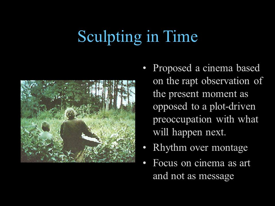 Sculpting in Time Proposed a cinema based on the rapt observation of the present moment as opposed to a plot-driven preoccupation with what will happe