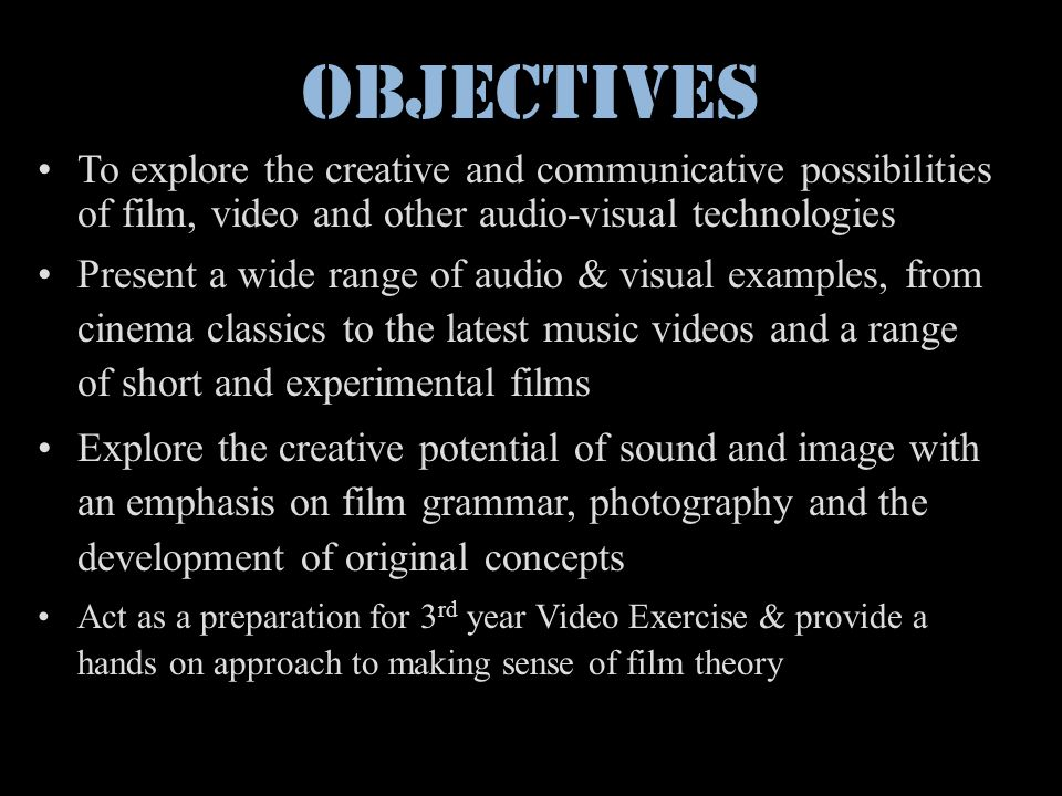 Objectives To explore the creative and communicative possibilities of film, video and other audio-visual technologies Present a wide range of audio &