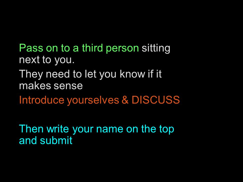 Pass on to a third person sitting next to you. They need to let you know if it makes sense Introduce yourselves & DISCUSS Then write your name on the