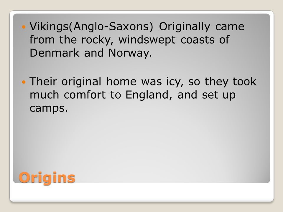 Origins Vikings(Anglo-Saxons) Originally came from the rocky, windswept coasts of Denmark and Norway.