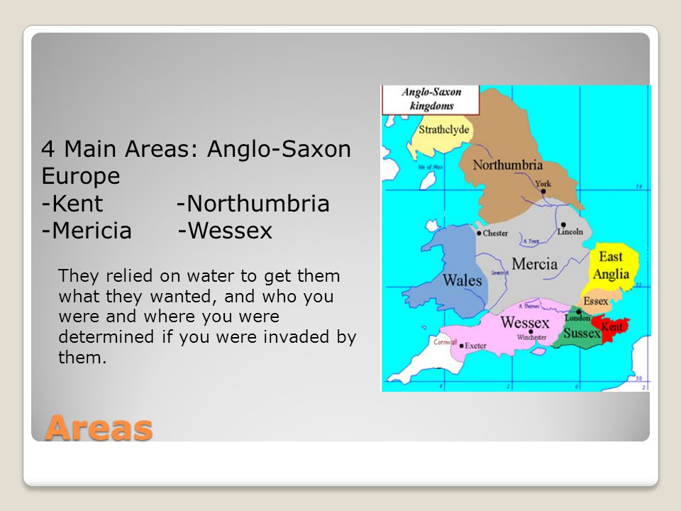 Areas 4 Main Areas: Anglo-Saxon Europe -Kent -Northumbria -Mericia -Wessex They relied on water to get them what they wanted, and who you were and whe