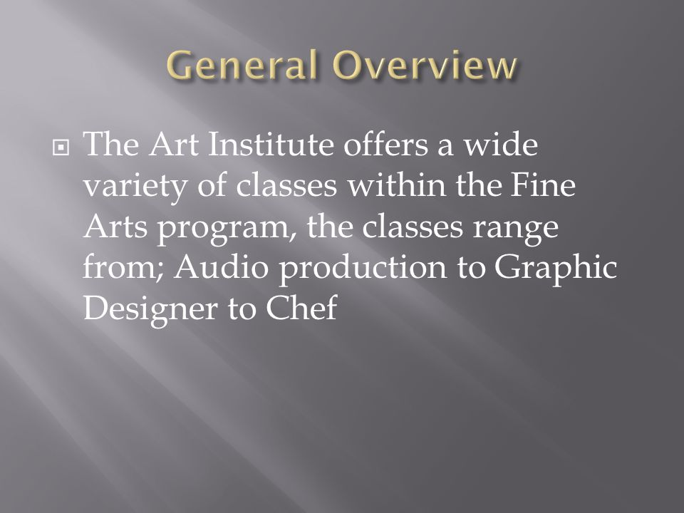  The Art Institute offers a wide variety of classes within the Fine Arts program, the classes range from; Audio production to Graphic Designer to Chef