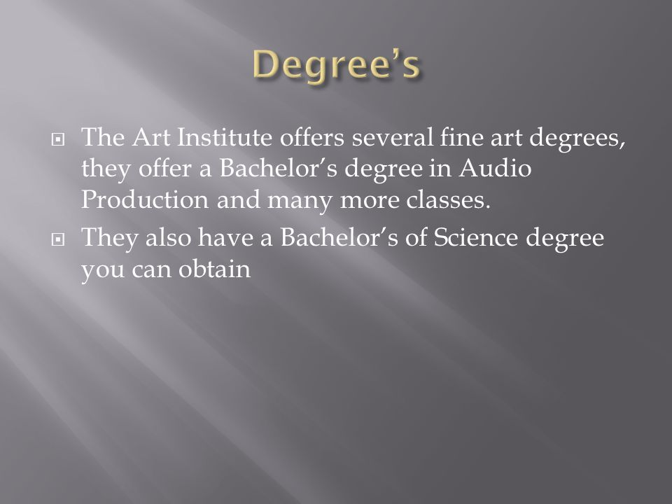  The Art Institute offers several fine art degrees, they offer a Bachelor's degree in Audio Production and many more classes.