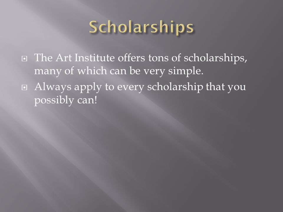  The Art Institute offers tons of scholarships, many of which can be very simple.
