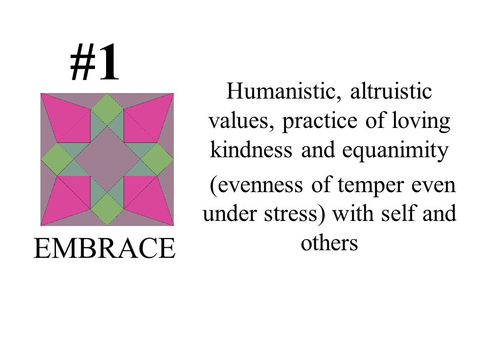 #1 Humanistic, altruistic values, practice of loving kindness and equanimity (evenness of temper even under stress) with self and others EMBRACE