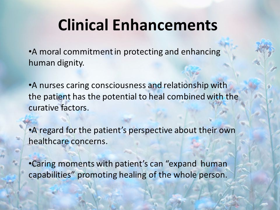 Clinical Enhancements A moral commitment in protecting and enhancing human dignity. A nurses caring consciousness and relationship with the patient ha