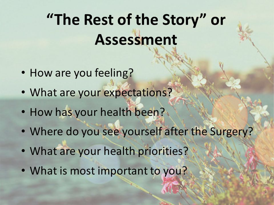 """The Rest of the Story"" or Assessment How are you feeling? What are your expectations? How has your health been? Where do you see yourself after the S"