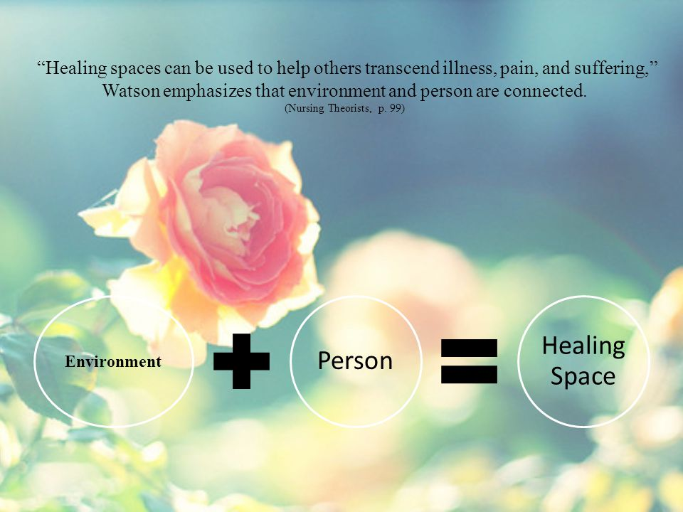 """Healing spaces can be used to help others transcend illness, pain, and suffering,"" Watson emphasizes that environment and person are connected. (Nurs"