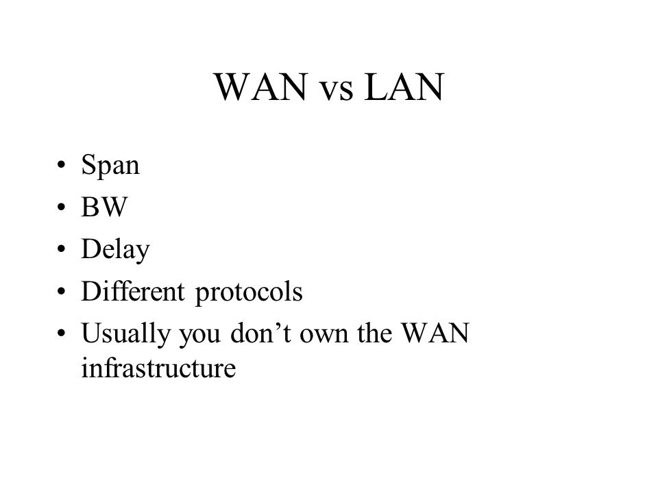 WAN vs LAN Span BW Delay Different protocols Usually you don't own the WAN infrastructure