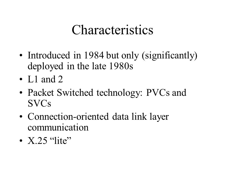 Characteristics Introduced in 1984 but only (significantly) deployed in the late 1980s L1 and 2 Packet Switched technology: PVCs and SVCs Connection-o