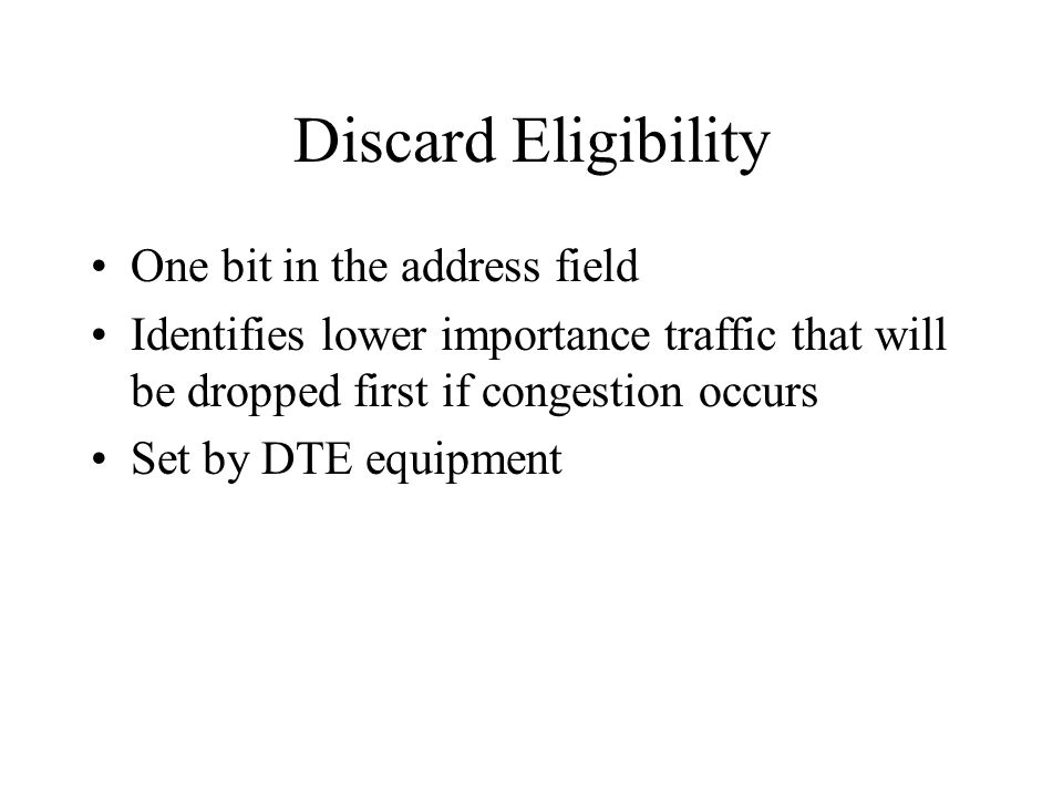 Discard Eligibility One bit in the address field Identifies lower importance traffic that will be dropped first if congestion occurs Set by DTE equipm