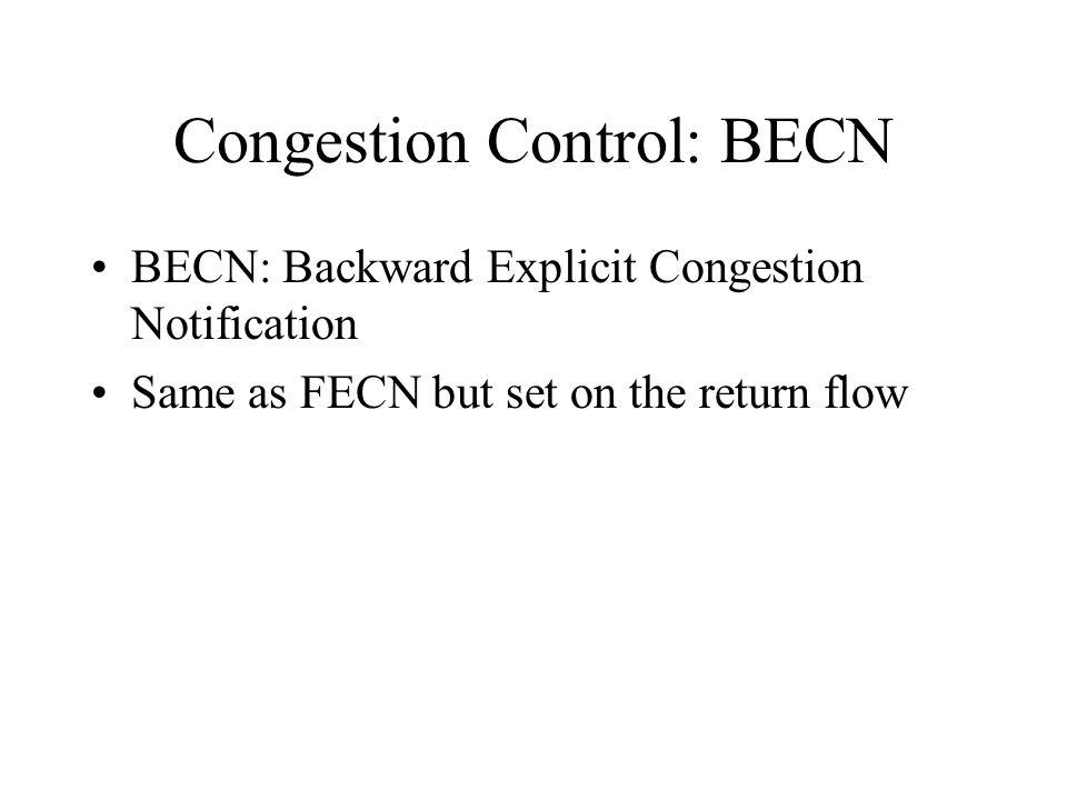 Congestion Control: BECN BECN: Backward Explicit Congestion Notification Same as FECN but set on the return flow