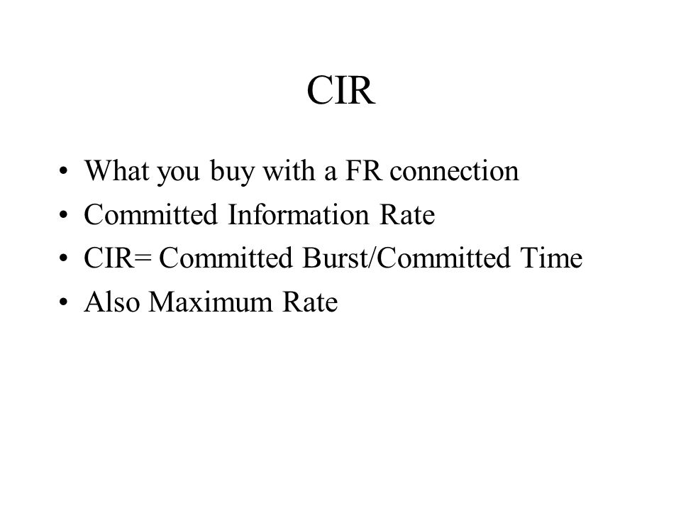 CIR What you buy with a FR connection Committed Information Rate CIR= Committed Burst/Committed Time Also Maximum Rate
