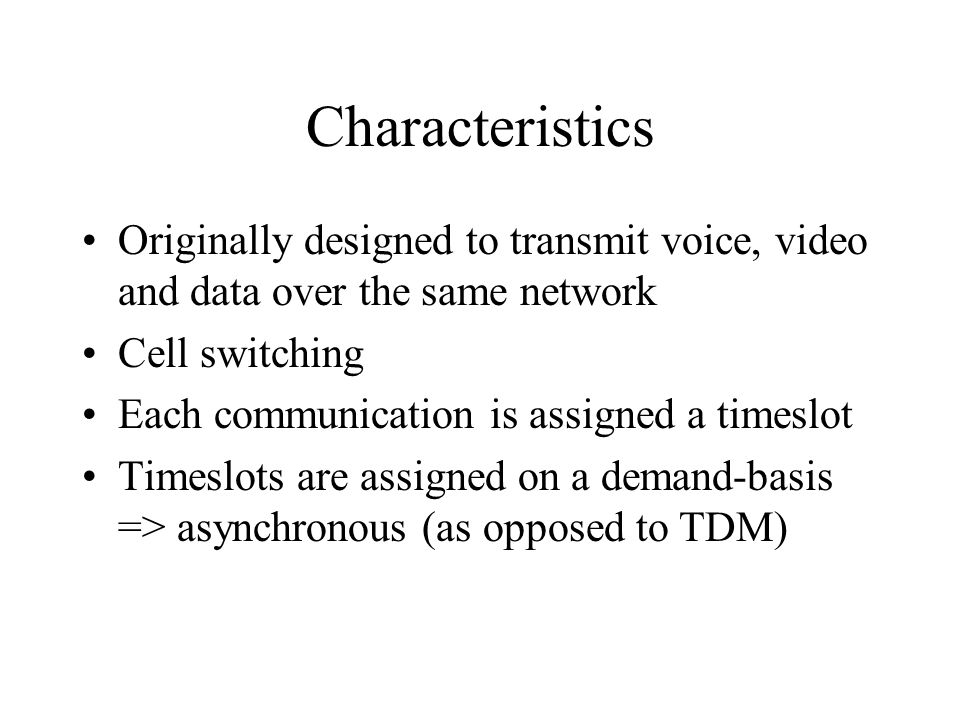 Characteristics Originally designed to transmit voice, video and data over the same network Cell switching Each communication is assigned a timeslot T