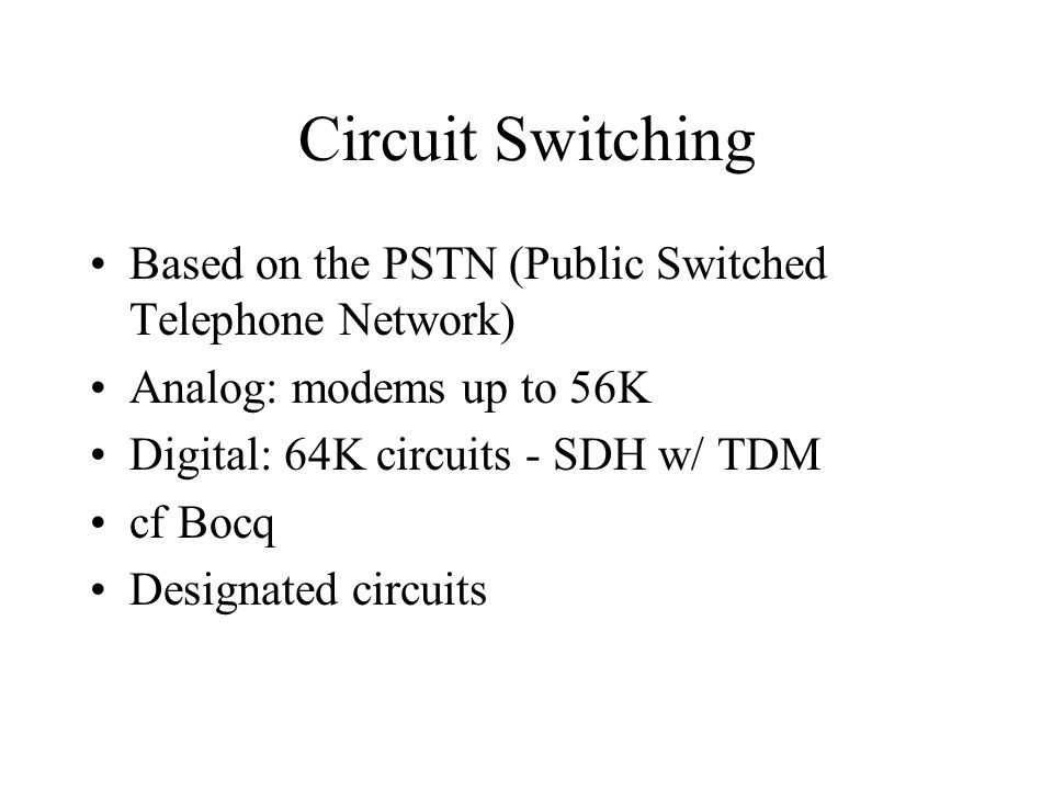 Circuit Switching Based on the PSTN (Public Switched Telephone Network) Analog: modems up to 56K Digital: 64K circuits - SDH w/ TDM cf Bocq Designated