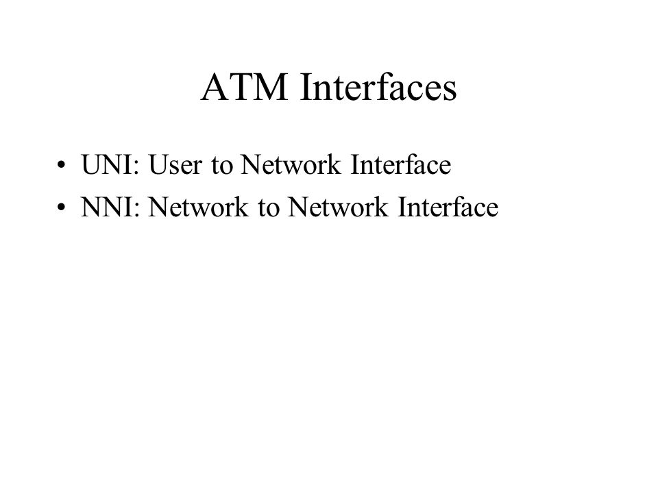 ATM Interfaces UNI: User to Network Interface NNI: Network to Network Interface