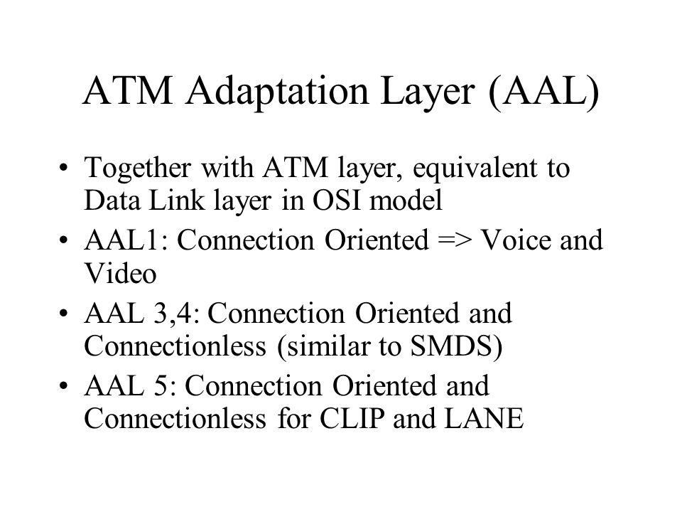 ATM Adaptation Layer (AAL) Together with ATM layer, equivalent to Data Link layer in OSI model AAL1: Connection Oriented => Voice and Video AAL 3,4: C