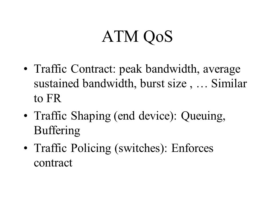 ATM QoS Traffic Contract: peak bandwidth, average sustained bandwidth, burst size, … Similar to FR Traffic Shaping (end device): Queuing, Buffering Tr