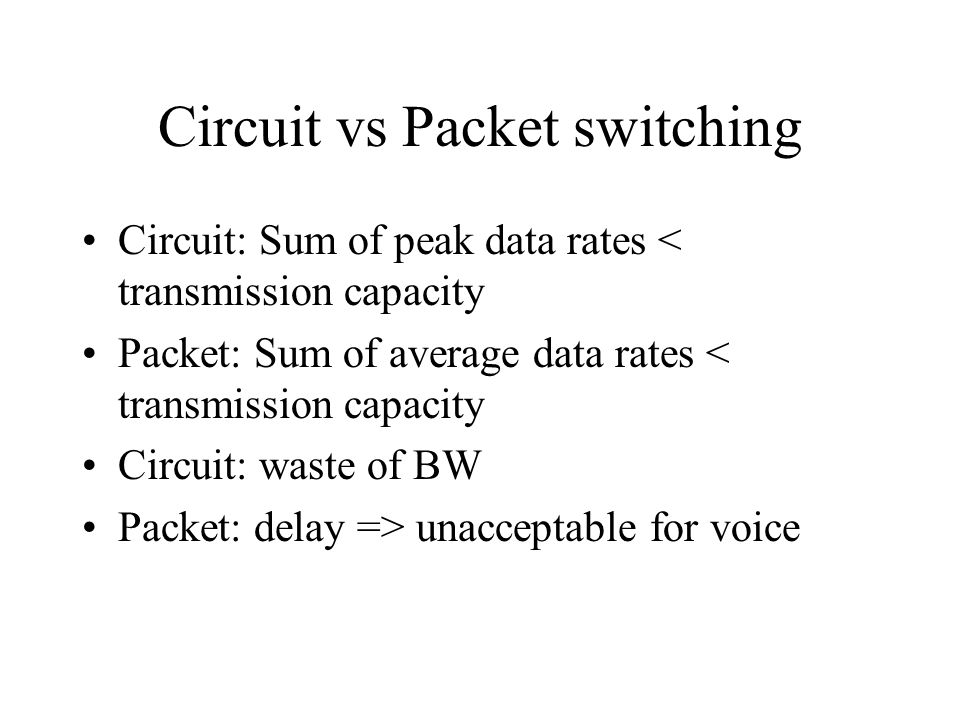 Circuit vs Packet switching Circuit: Sum of peak data rates < transmission capacity Packet: Sum of average data rates < transmission capacity Circuit:
