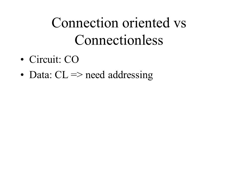 Connection oriented vs Connectionless Circuit: CO Data: CL => need addressing