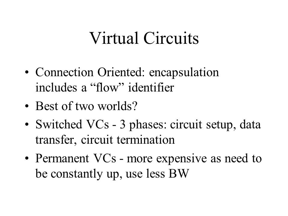 """Virtual Circuits Connection Oriented: encapsulation includes a """"flow"""" identifier Best of two worlds? Switched VCs - 3 phases: circuit setup, data tran"""