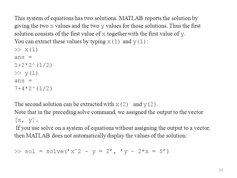 This system of equations has two solutions. MATLAB reports the solution by giving the two x values and the two y values for those solutions. Thus the