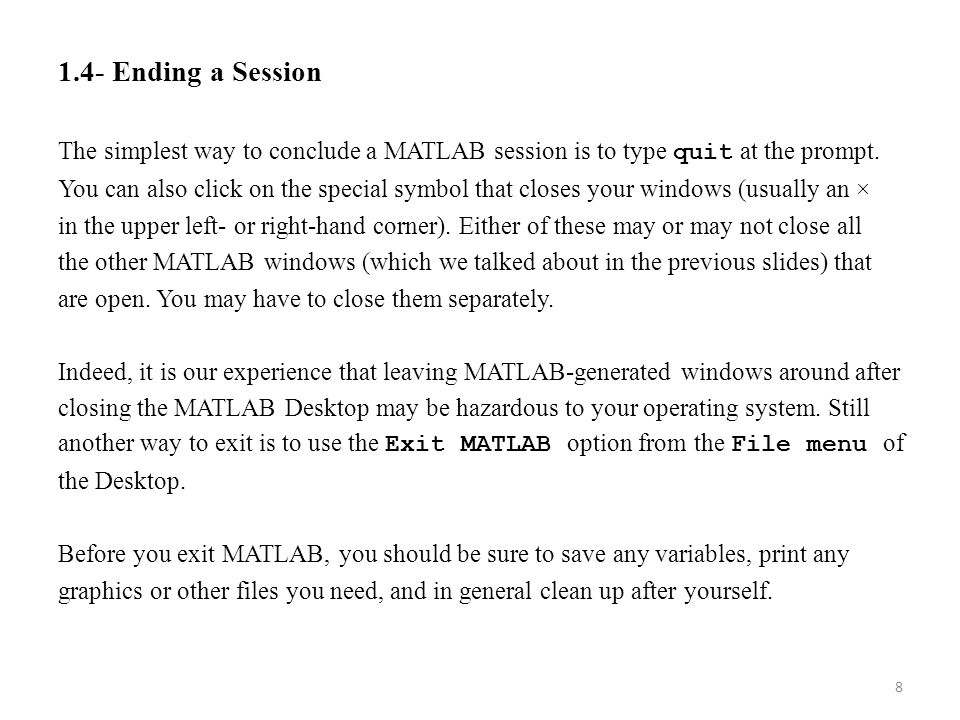 1.4- Ending a Session The simplest way to conclude a MATLAB session is to type quit at the prompt. You can also click on the special symbol that close