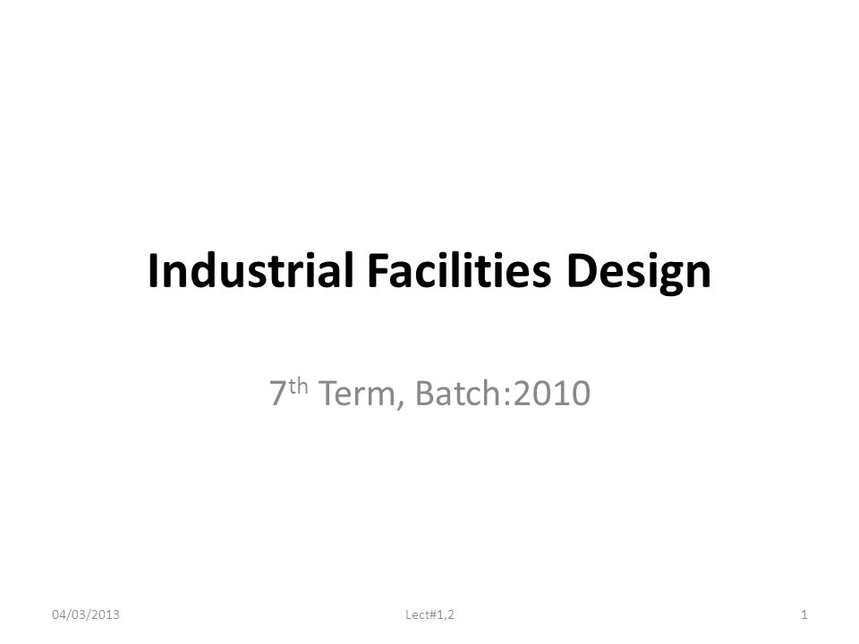 Industrial Facilities Design 7 th Term, Batch:2010 04/03/20131Lect#1,2