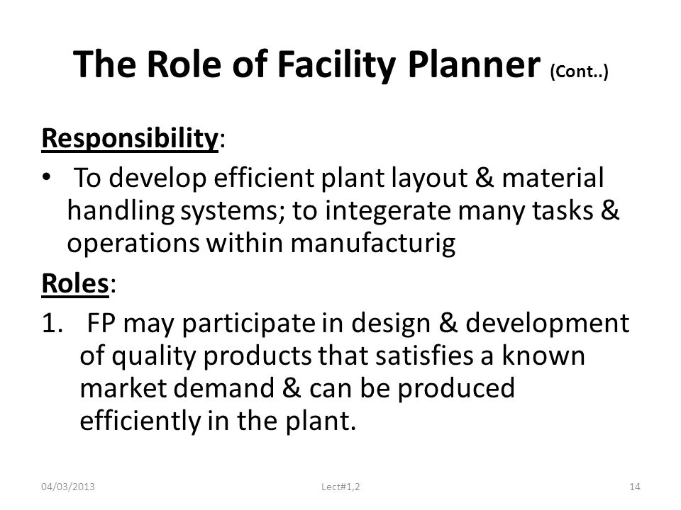 The Role of Facility Planner (Cont..) Responsibility: To develop efficient plant layout & material handling systems; to integerate many tasks & operations within manufacturig Roles: 1.
