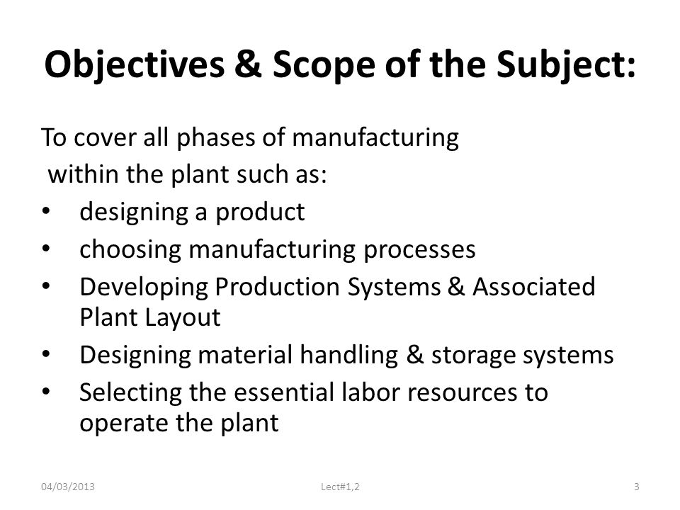 Objectives & Scope of the Subject: To cover all phases of manufacturing within the plant such as: designing a product choosing manufacturing processes Developing Production Systems & Associated Plant Layout Designing material handling & storage systems Selecting the essential labor resources to operate the plant 04/03/2013Lect#1,23