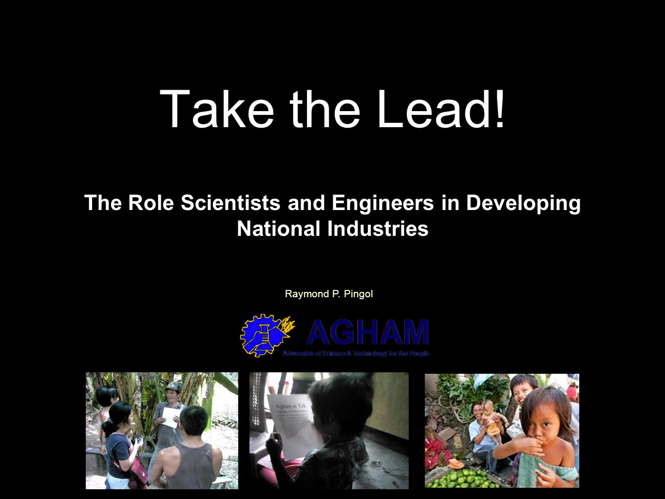 Take the Lead! The Role Scientists and Engineers in Developing National Industries Raymond P. Pingol