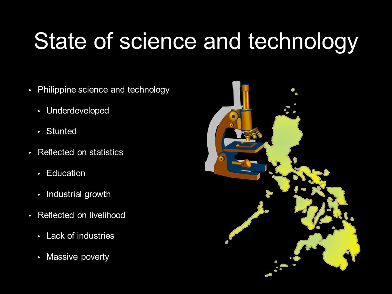 Philippine science and technology Underdeveloped Stunted Reflected on statistics Education Industrial growth Reflected on livelihood Lack of industries Massive poverty