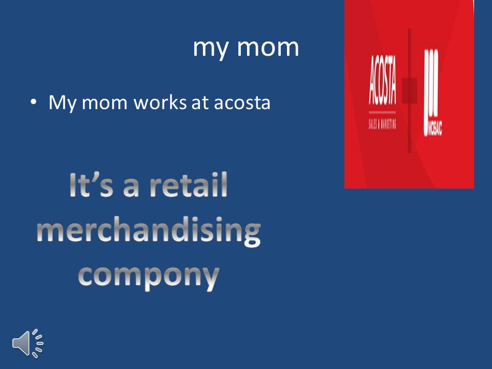 my mom My mom works at acosta