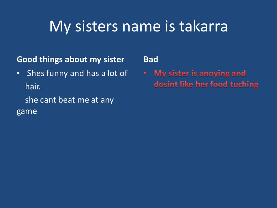 My sisters name is takarra Good things about my sister Shes funny and has a lot of hair.