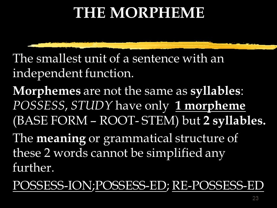 22 WORD FORMATION Inflectional suffixes, or morphemes, always occur at the very end of a word, and follow the derivational suffixes, if there are any: GRACE- s; -d; GRACIOUS; GRACIOUSLY; GRACIOUSNESS; GRACELESS; GRACELESSNESS-ES;