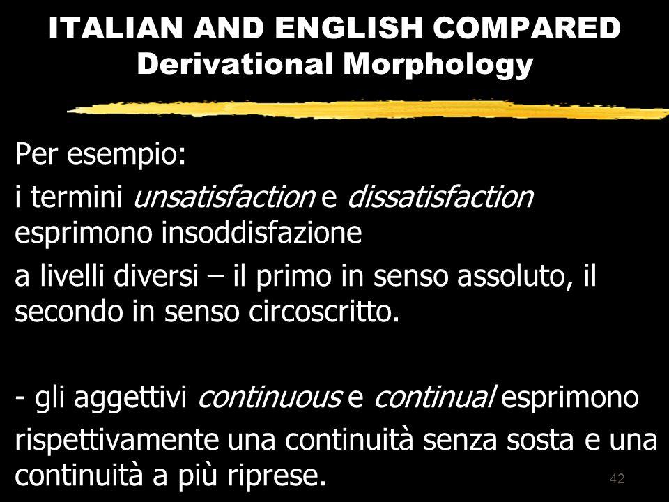 41 ITALIAN AND ENGLISH COMPARED Derivational Morphology La possibilità di avvalersi di un numero elevato di morfemi legati comporta, di conseguenza, anche complicanze lessicali sia sul piano della comprensione sia sul piano della produzione.