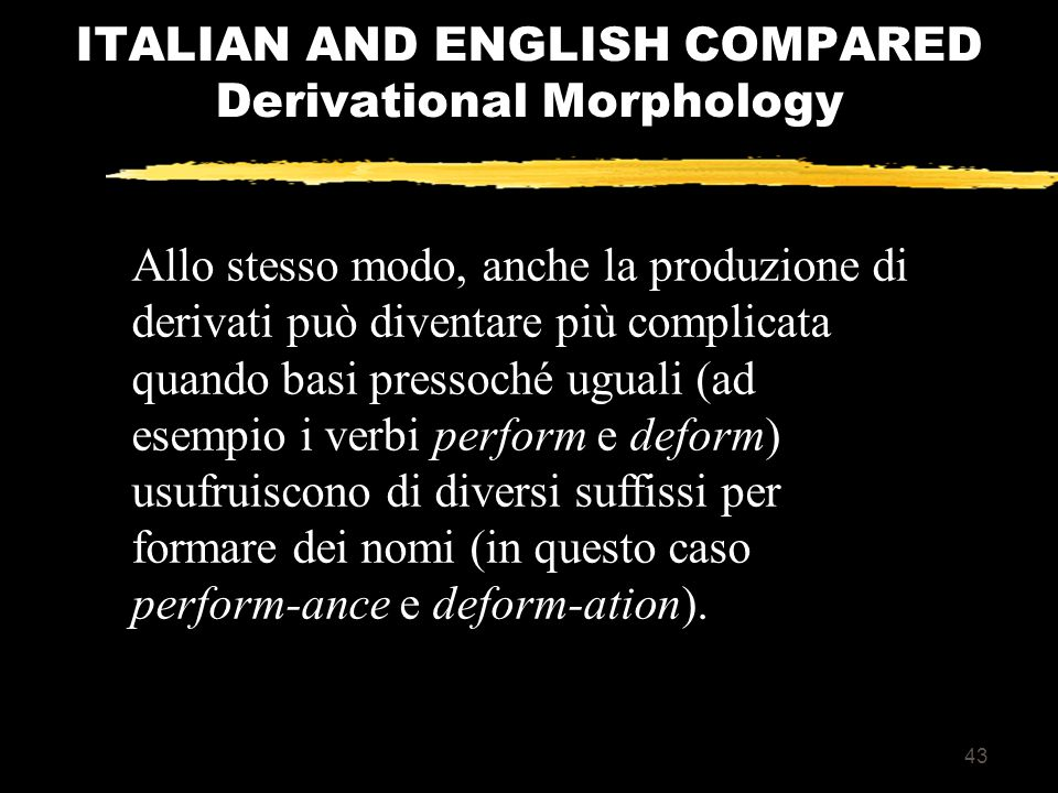 42 ITALIAN AND ENGLISH COMPARED Derivational Morphology Per esempio: i termini unsatisfaction e dissatisfaction esprimono insoddisfazione a livelli diversi – il primo in senso assoluto, il secondo in senso circoscritto.
