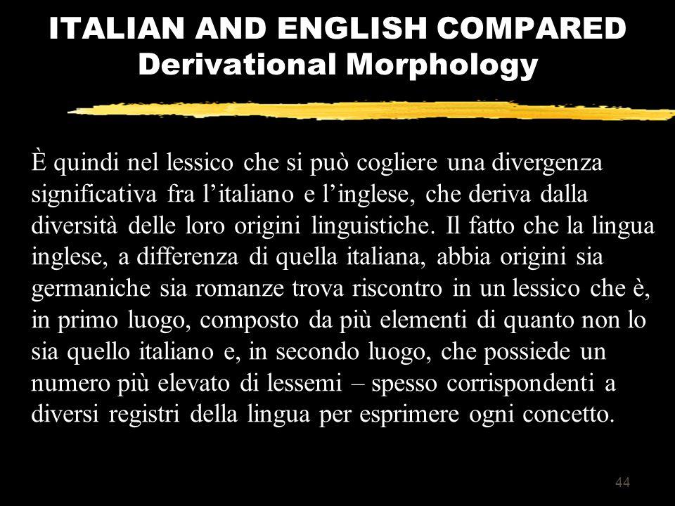 43 ITALIAN AND ENGLISH COMPARED Derivational Morphology Allo stesso modo, anche la produzione di derivati può diventare più complicata quando basi pressoché uguali (ad esempio i verbi perform e deform) usufruiscono di diversi suffissi per formare dei nomi (in questo caso perform-ance e deform-ation).