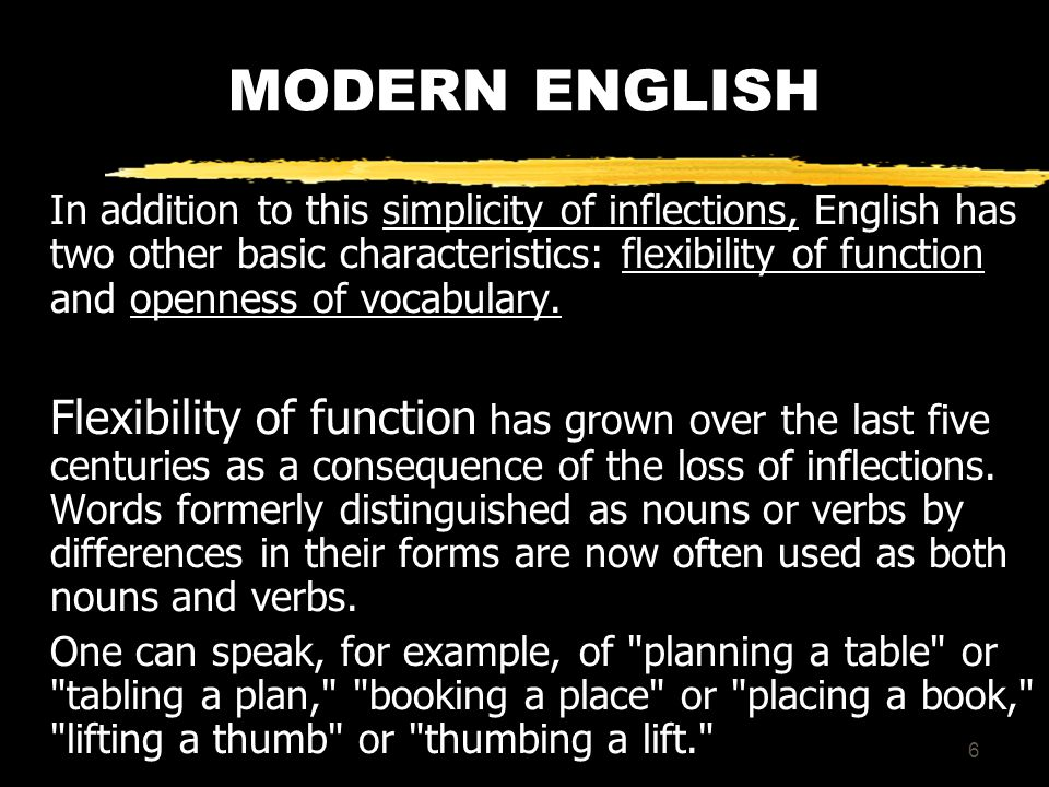 6 MODERN ENGLISH In addition to this simplicity of inflections, English has two other basic characteristics: flexibility of function and openness of vocabulary.