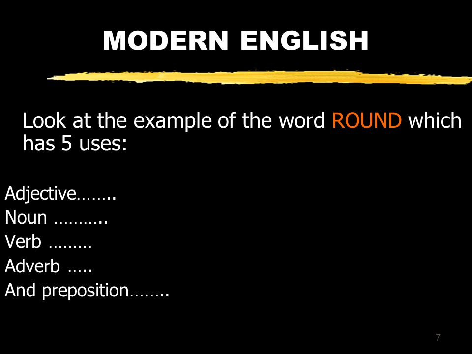 7 MODERN ENGLISH Look at the example of the word ROUND which has 5 uses: Adjective……..