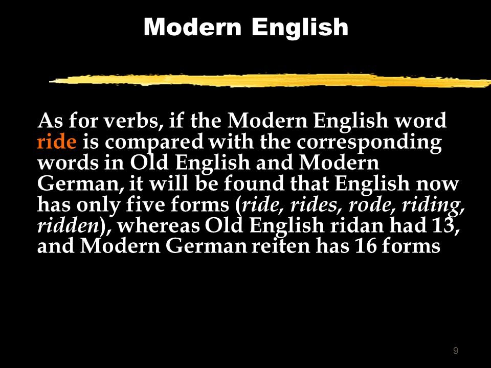 9 Modern English As for verbs, if the Modern English word ride is compared with the corresponding words in Old English and Modern German, it will be found that English now has only five forms ( ride, rides, rode, riding, ridden ), whereas Old English ridan had 13, and Modern German reiten has 16 forms