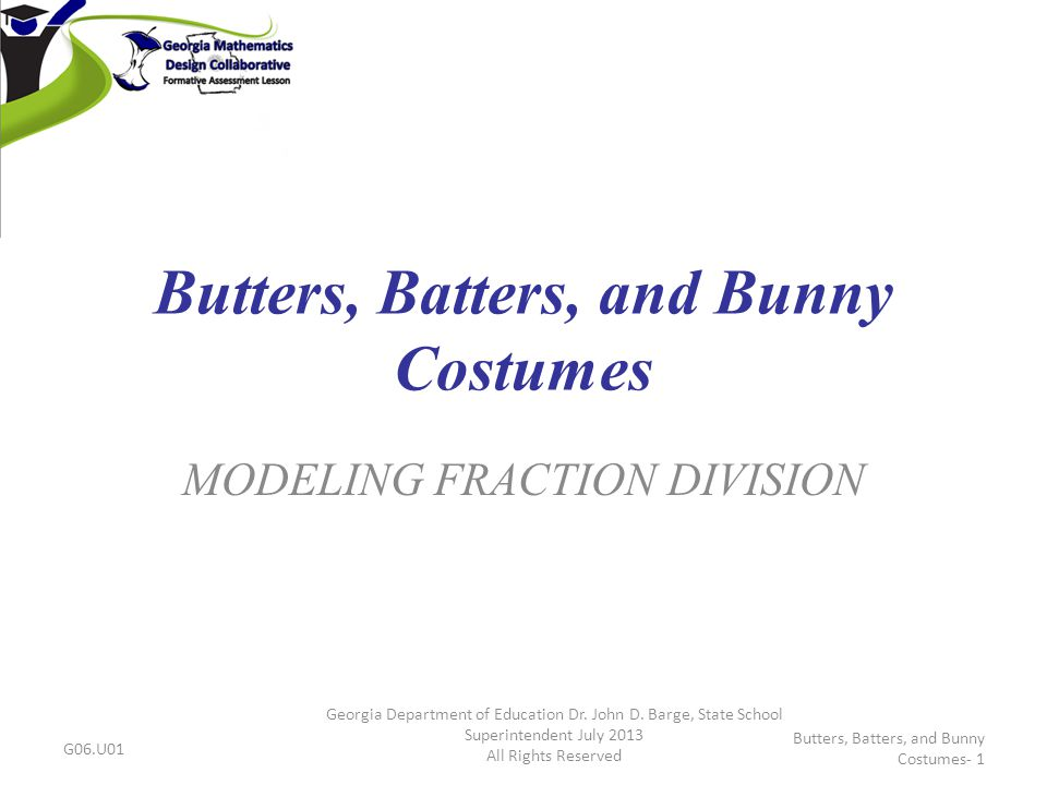 Butters, Batters, and Bunny Costumes MODELING FRACTION DIVISION G06.U01 Georgia Department of Education Dr. John D. Barge, State School Superintendent