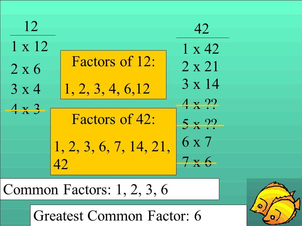12 1 x 12 2 x 6 3 x 4 4 x 3 Factors of 12: 1, 2, 3, 4, 6,12 42 1 x 42 2 x 21 3 x 14 4 x ?? 5 x ?? 6 x 7 7 x 6 Factors of 42: 1, 2, 3, 6, 7, 14, 21, 42