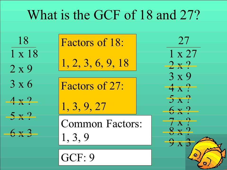 What is the GCF of 18 and 27? 1827 1 x 18 2 x 9 3 x 6 4 x ? 5 x ? 6 x 3 Factors of 18: 1, 2, 3, 6, 9, 18 1 x 27 2 x ? 3 x 9 4 x ? 5 x ? 6 x ? 7 x ? 8