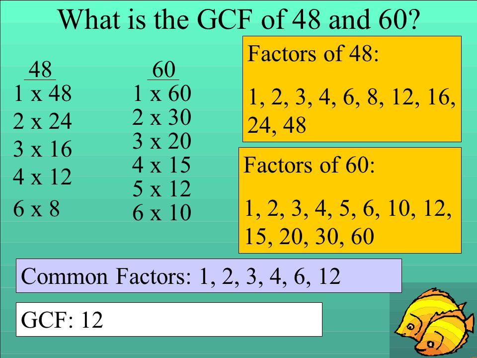 What is the GCF of 48 and 60? 4860 1 x 48 2 x 24 3 x 16 4 x 12 6 x 8 1 x 60 2 x 30 3 x 20 4 x 15 5 x 12 6 x 10 Factors of 48: 1, 2, 3, 4, 6, 8, 12, 16