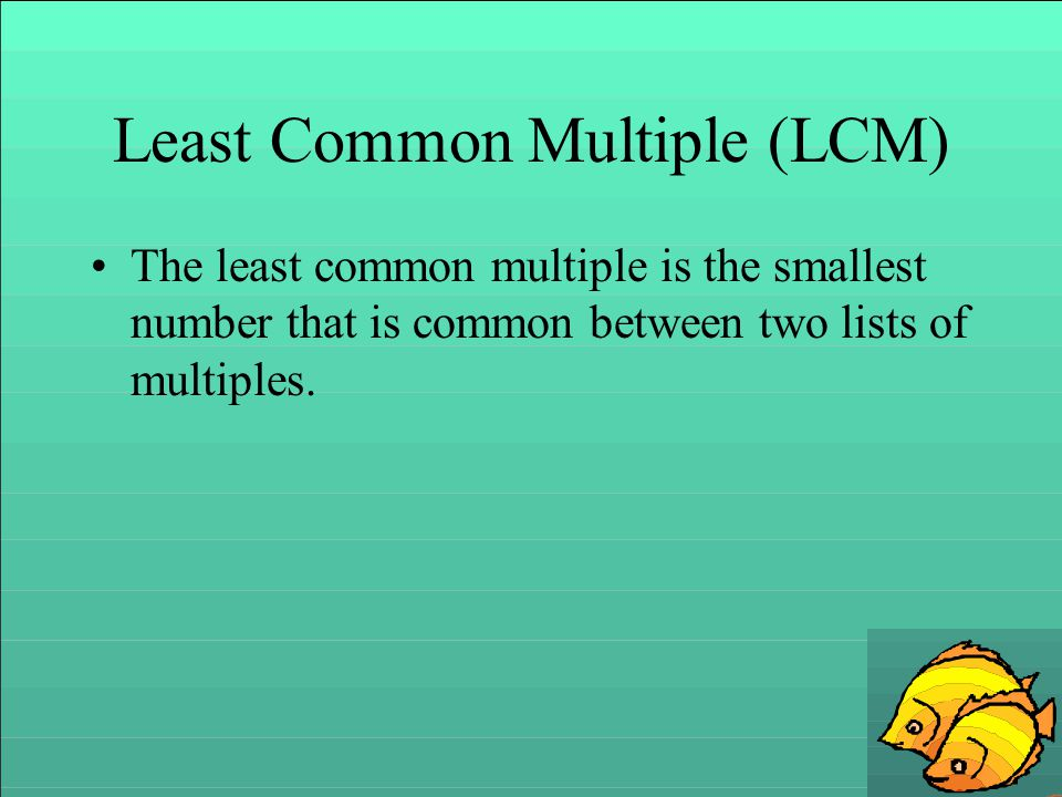 EXAMPLE: Find the LCM of 12 and 18 The multiples of 12: 12 x 1 = 12 12 x 2 =24 12 x 3 = 36 12 x 4 = 48 12 x 5 =60 The multiples of 18: 18 x 1 = 18 18 x 2 = 36 18 x 3 = 54 18 x 4 = 72 18 x 5 = 90