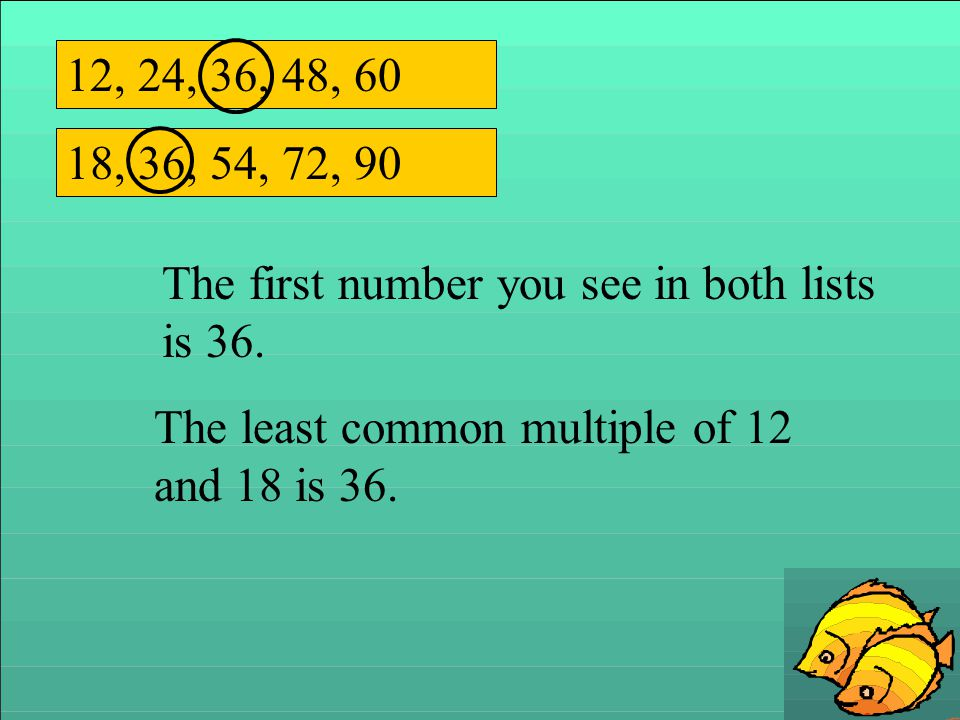 12, 24, 36, 48, 60 18, 36, 54, 72, 90 The first number you see in both lists is 36. The least common multiple of 12 and 18 is 36.