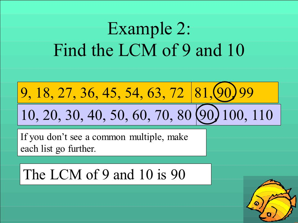 Example 2: Find the LCM of 9 and 10 9, 18, 27, 36, 45, 54, 63, 72 10, 20, 30, 40, 50, 60, 70, 80 If you don't see a common multiple, make each list go