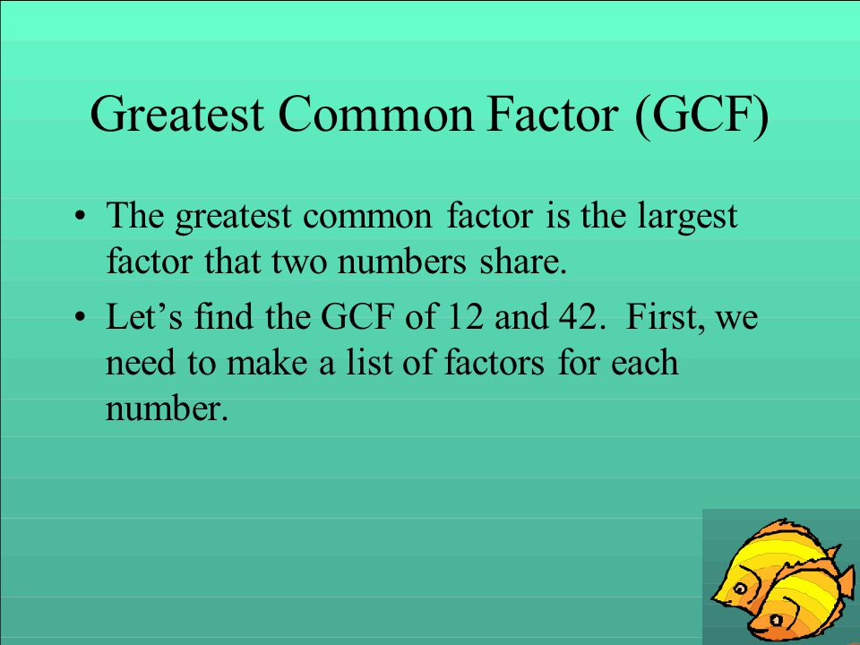 Greatest Common Factor (GCF) The greatest common factor is the largest factor that two numbers share. Let's find the GCF of 12 and 42. First, we need