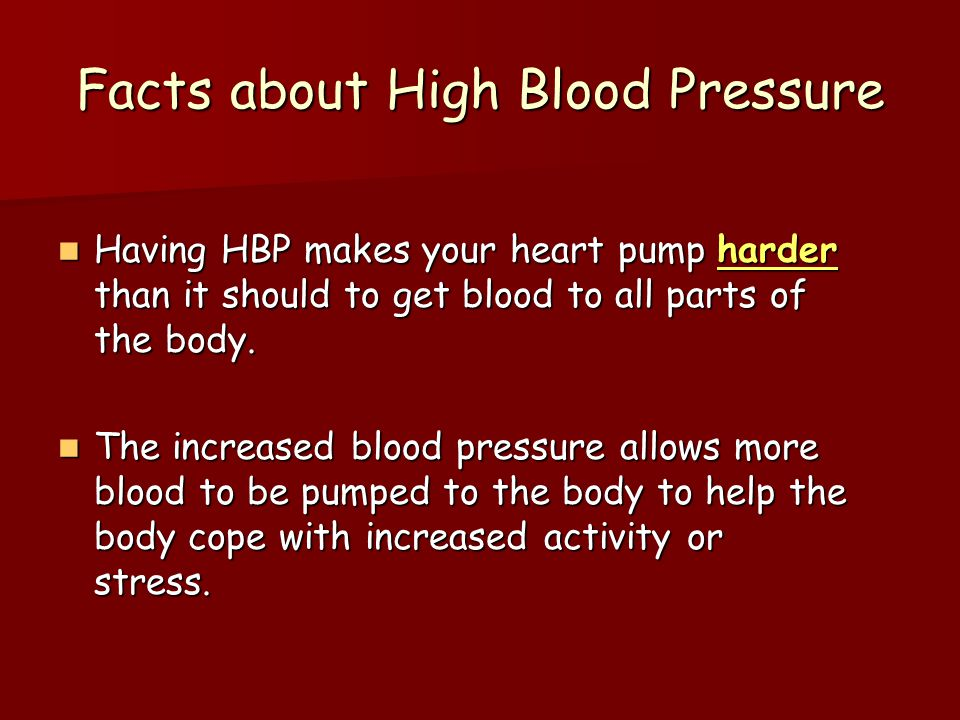 Facts about High Blood Pressure Having HBP makes your heart pump harder than it should to get blood to all parts of the body. Having HBP makes your he